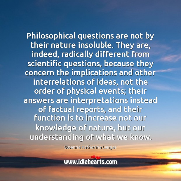 Philosophical questions are not by their nature insoluble. They are, indeed, radically Susanne Katherina Langer Picture Quote