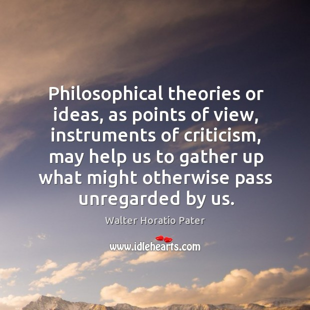 Philosophical theories or ideas, as points of view, instruments of criticism, may help Walter Horatio Pater Picture Quote