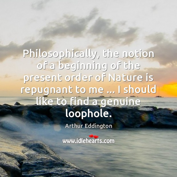 Philosophically, the notion of a beginning of the present order of Nature Arthur Eddington Picture Quote
