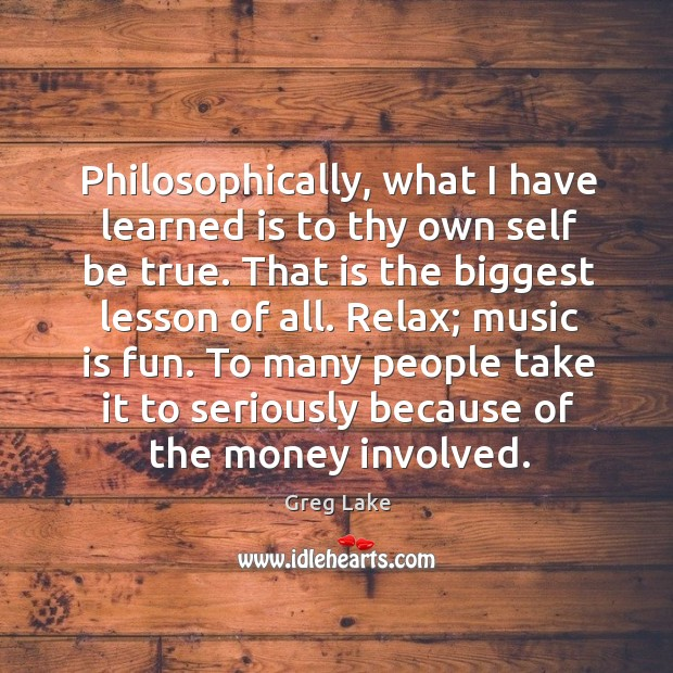Philosophically, what I have learned is to thy own self be true. That is the biggest lesson of all. Image