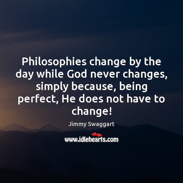 Philosophies change by the day while God never changes, simply because, being Image