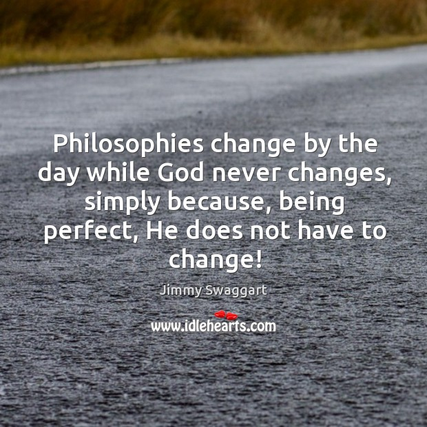Philosophies change by the day while God never changes, simply because, being perfect, he does not have to change! Image