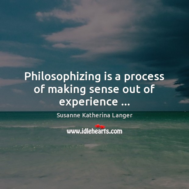 Philosophizing is a process of making sense out of experience … Susanne Katherina Langer Picture Quote