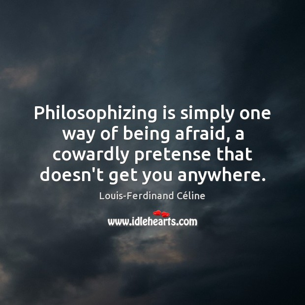 Philosophizing is simply one way of being afraid, a cowardly pretense that Louis-Ferdinand Céline Picture Quote