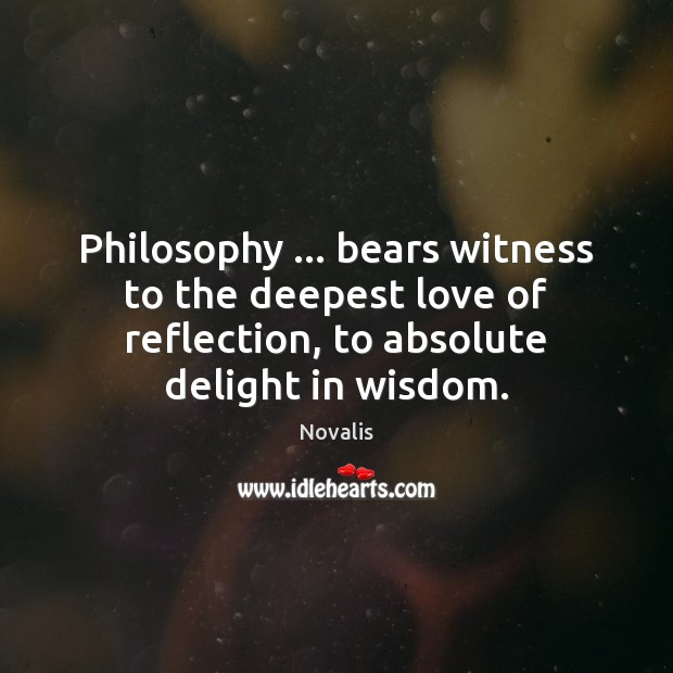 Philosophy … bears witness to the deepest love of reflection, to absolute delight Novalis Picture Quote
