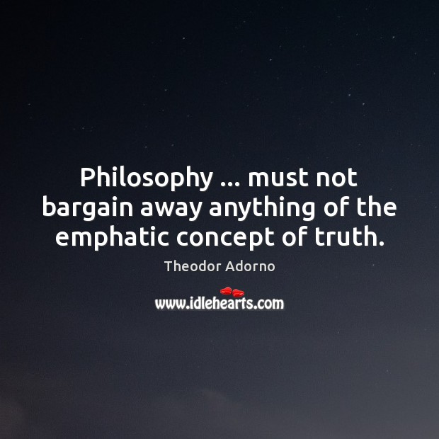 Philosophy … must not bargain away anything of the emphatic concept of truth. Image