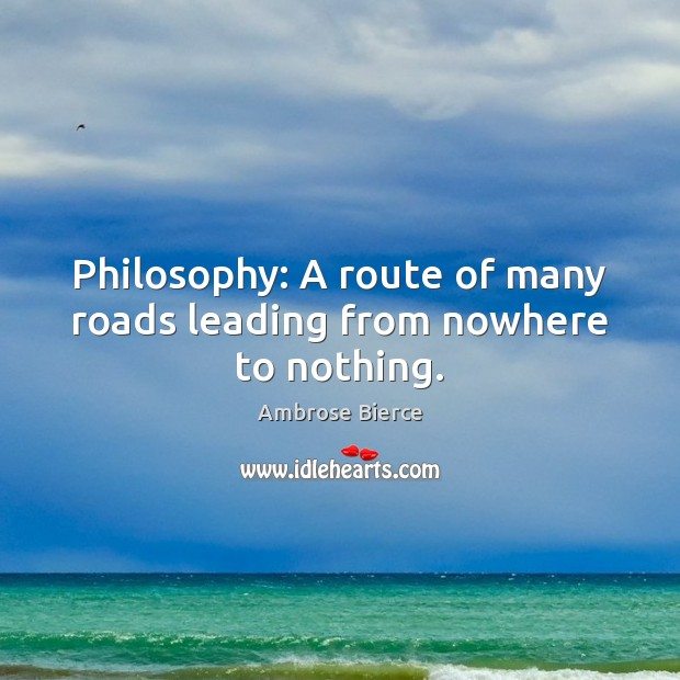 Philosophy: A route of many roads leading from nowhere to nothing. Image