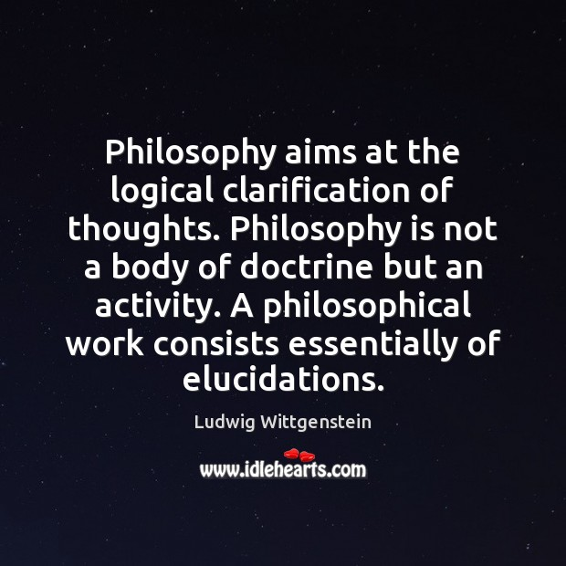 Philosophy aims at the logical clarification of thoughts. Philosophy is not a Image