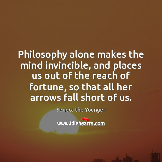 Philosophy alone makes the mind invincible, and places us out of the Image