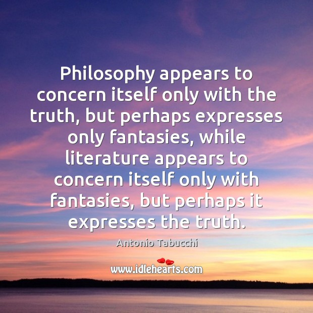 Philosophy appears to concern itself only with the truth, but perhaps expresses Antonio Tabucchi Picture Quote