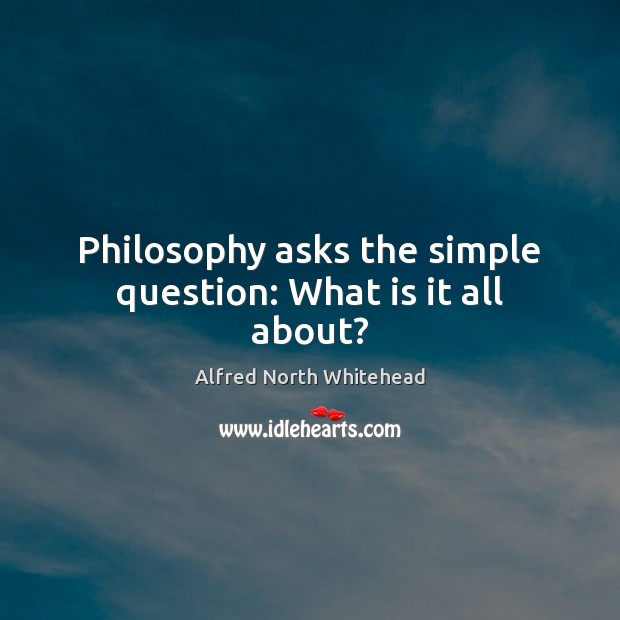 Philosophy asks the simple question: What is it all about? Image