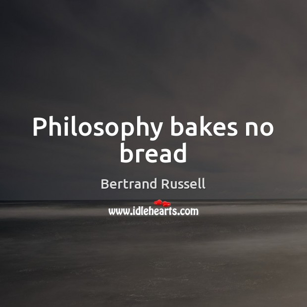 Philosophy bakes no bread Bertrand Russell Picture Quote