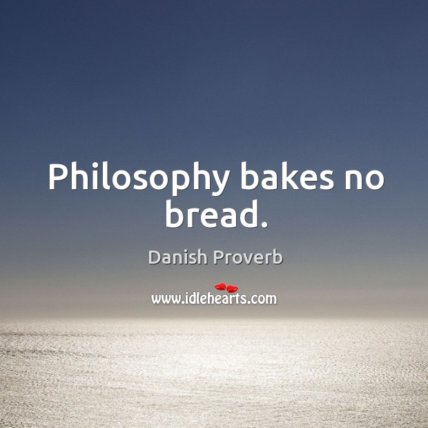 Philosophy bakes no bread. Image