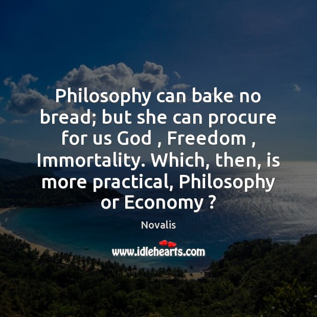 Philosophy can bake no bread; but she can procure for us God , Novalis Picture Quote