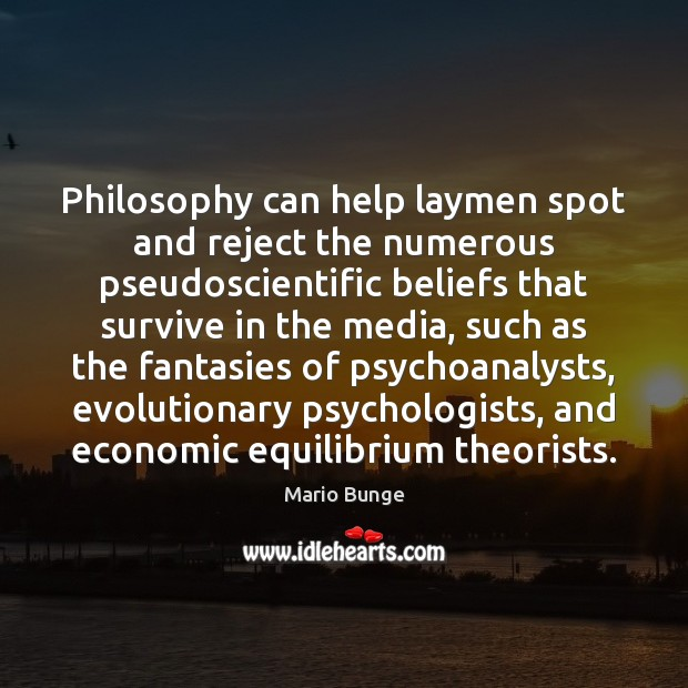Philosophy can help laymen spot and reject the numerous pseudoscientific beliefs that Mario Bunge Picture Quote