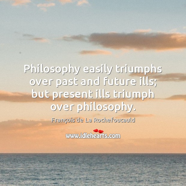 Image, Philosophy easily triumphs over past and future ills; but present ills triumph