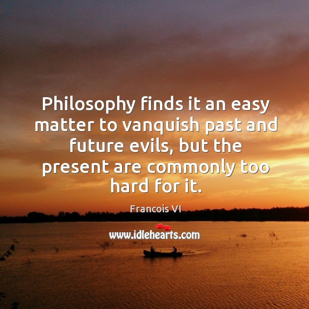 Philosophy finds it an easy matter to vanquish past and future evils, but the present are commonly too hard for it. Image
