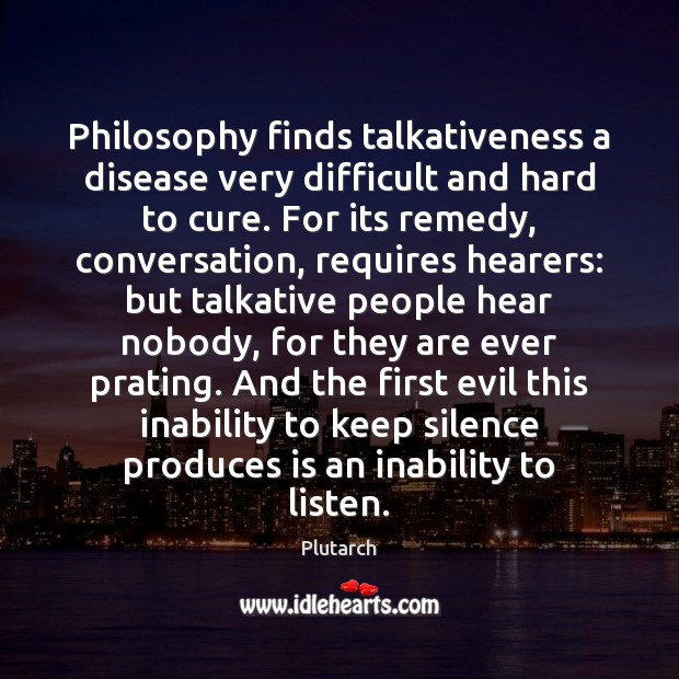 Philosophy finds talkativeness a disease very difficult and hard to cure. For Plutarch Picture Quote