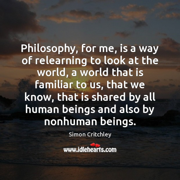 Philosophy, for me, is a way of relearning to look at the Image