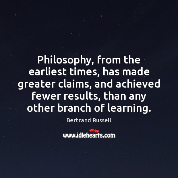 Philosophy, from the earliest times, has made greater claims, and achieved fewer Image