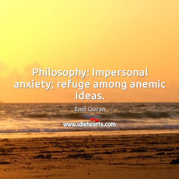 Philosophy: impersonal anxiety; refuge among anemic ideas. Emil Cioran Picture Quote