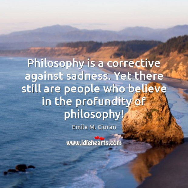 Philosophy is a corrective against sadness. Yet there still are people who Image