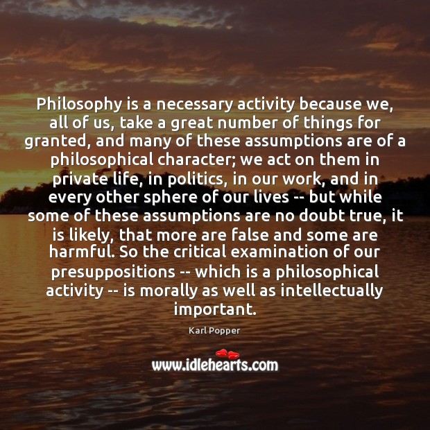 Philosophy is a necessary activity because we, all of us, take a Karl Popper Picture Quote