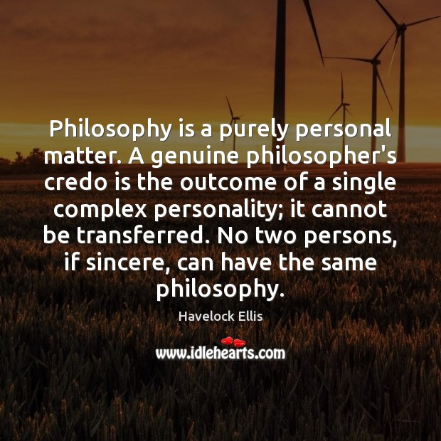 Philosophy is a purely personal matter. A genuine philosopher's credo is the Image