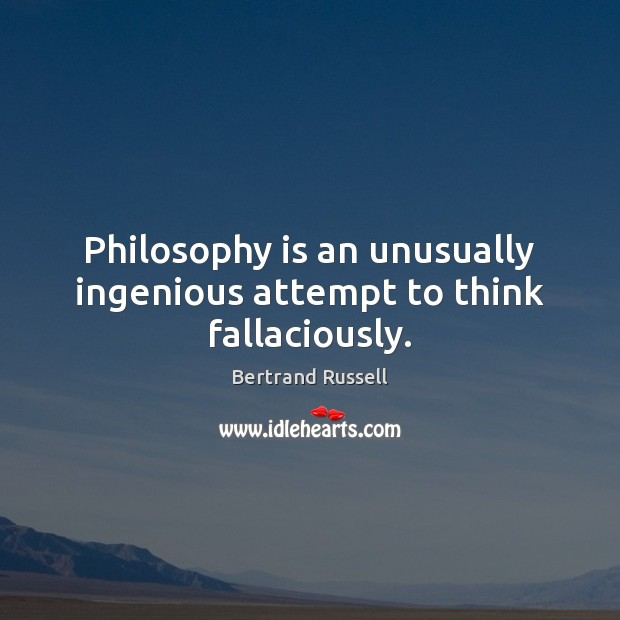 Philosophy is an unusually ingenious attempt to think fallaciously. Image