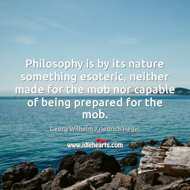 Philosophy is by its nature something esoteric, neither made for the mob Georg Wilhelm Friedrich Hegel Picture Quote