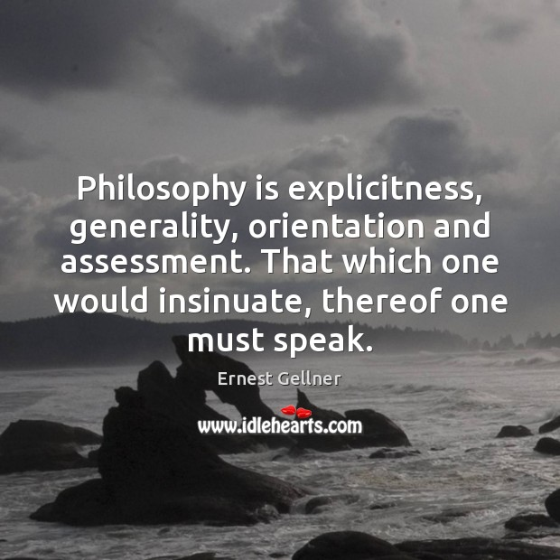 Philosophy is explicitness, generality, orientation and assessment. That which one would insinuate, Image