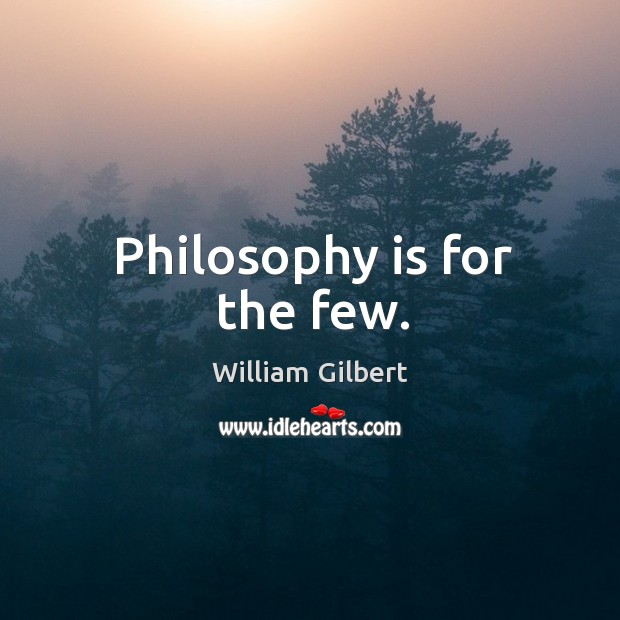 Philosophy is for the few. William Gilbert Picture Quote
