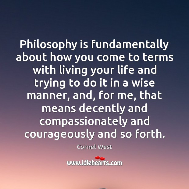 Philosophy is fundamentally about how you come to terms with living your Cornel West Picture Quote