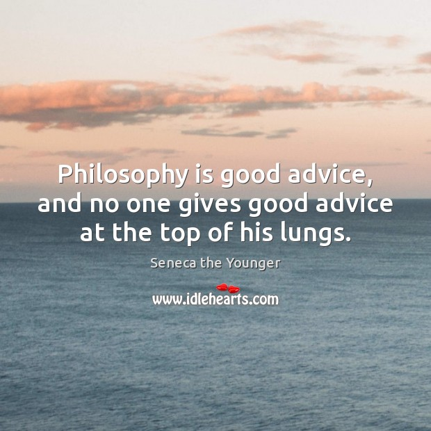 Philosophy is good advice, and no one gives good advice at the top of his lungs. Image
