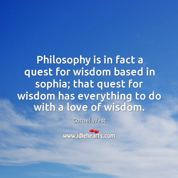 Image, Philosophy is in fact a quest for wisdom based in sophia; that