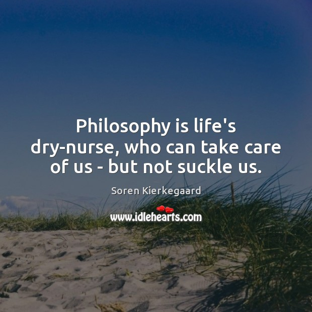 Philosophy is life's dry-nurse, who can take care of us – but not suckle us. Image