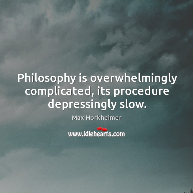 Philosophy is overwhelmingly complicated, its procedure depressingly slow. Image