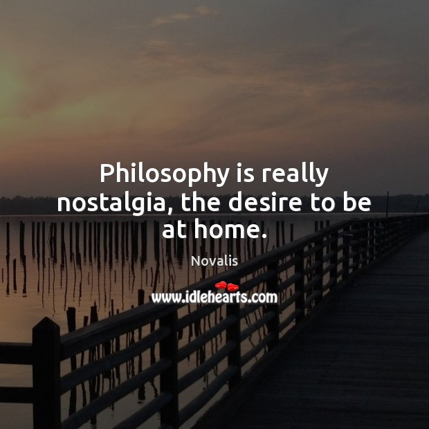 Philosophy is really nostalgia, the desire to be at home. Image