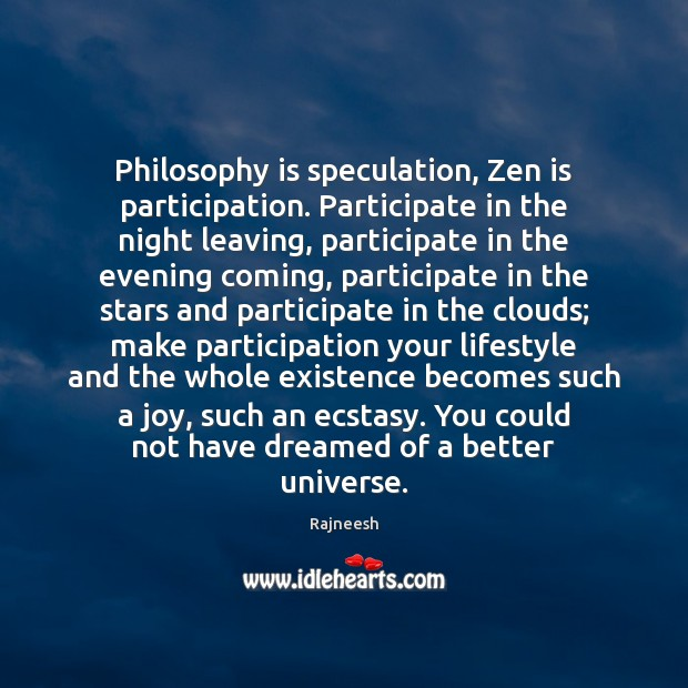 Image, Philosophy is speculation, Zen is participation. Participate in the night leaving, participate