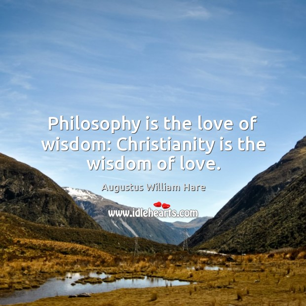 Philosophy is the love of wisdom: Christianity is the wisdom of love. Image