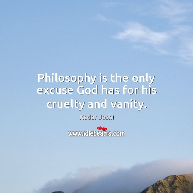 Philosophy is the only excuse God has for his cruelty and vanity. Kedar Joshi Picture Quote