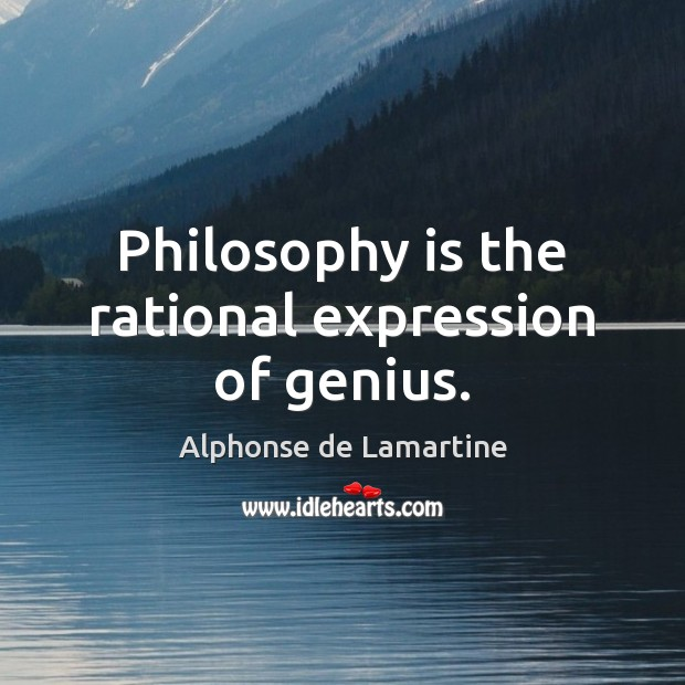 Philosophy is the rational expression of genius. Alphonse de Lamartine Picture Quote