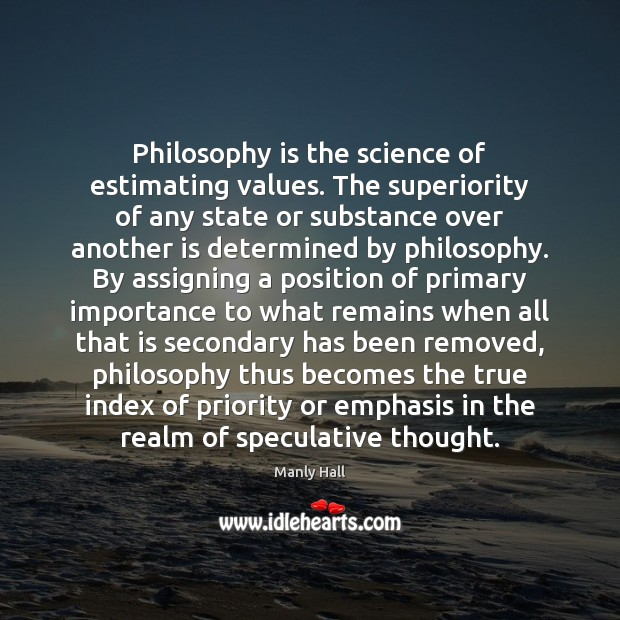 Philosophy is the science of estimating values. The superiority of any state Priority Quotes Image