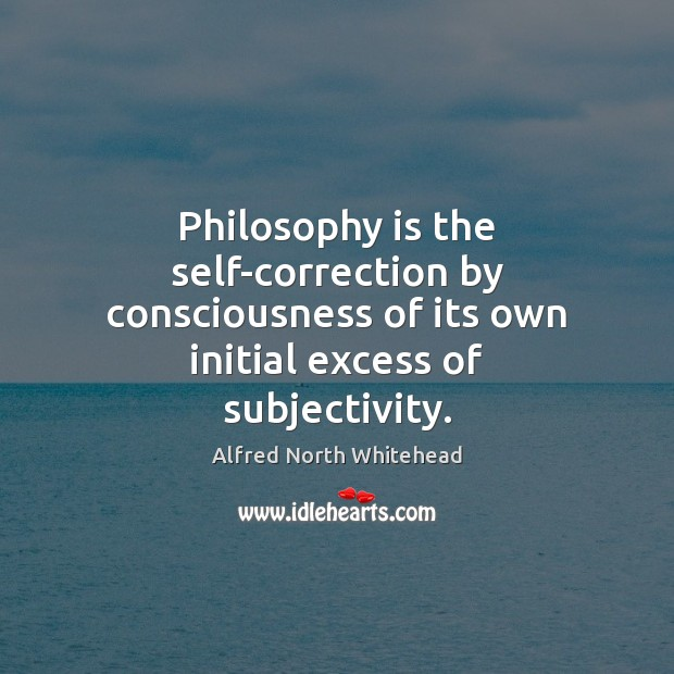 Philosophy is the self-correction by consciousness of its own initial excess of Image