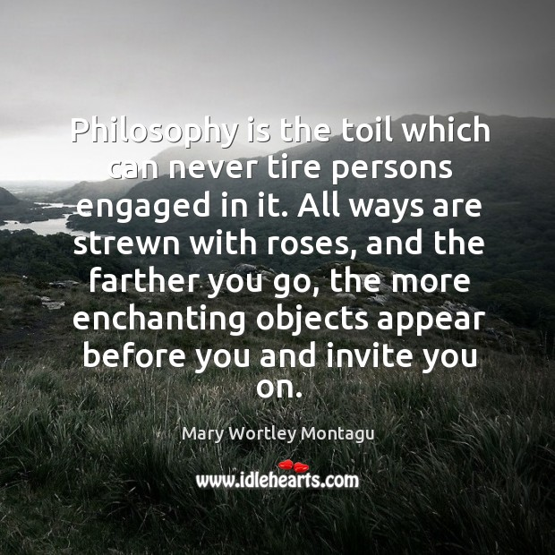 Philosophy is the toil which can never tire persons engaged in it. Mary Wortley Montagu Picture Quote