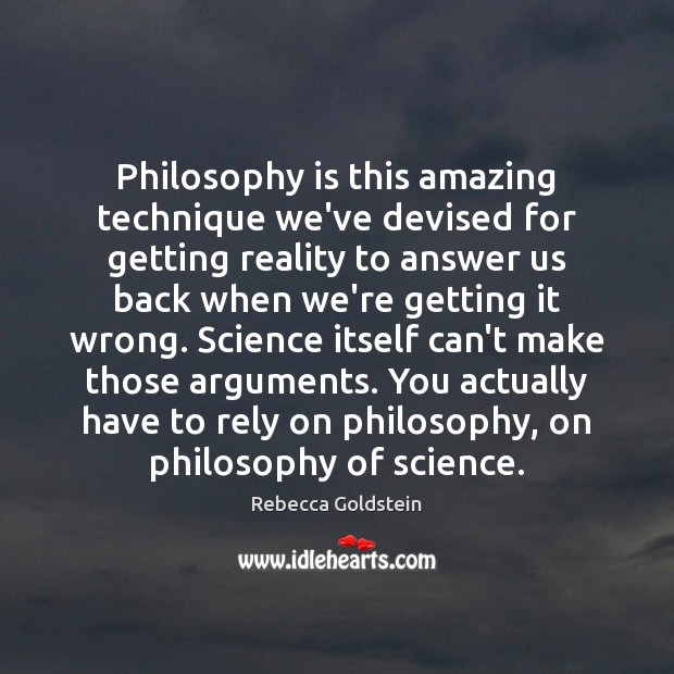 Philosophy is this amazing technique we've devised for getting reality to answer Image