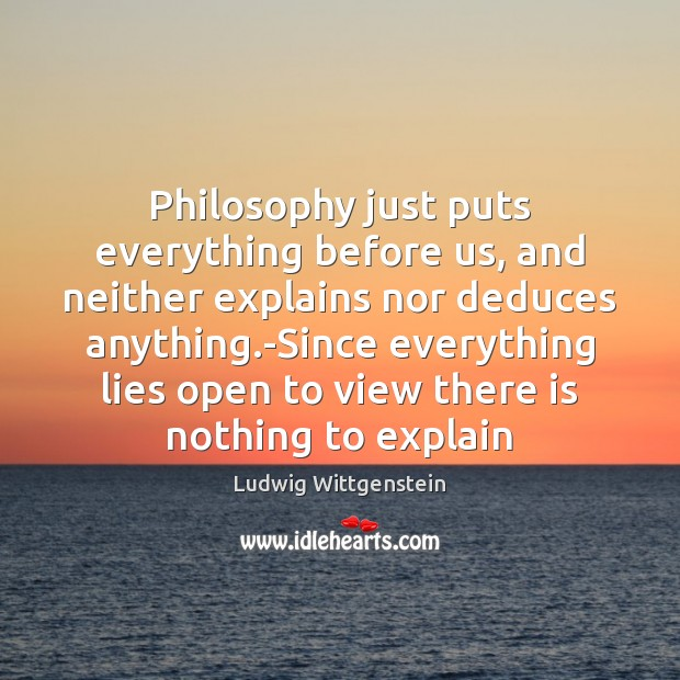 Image, Philosophy just puts everything before us, and neither explains nor deduces anything.