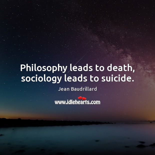 Philosophy leads to death, sociology leads to suicide. Jean Baudrillard Picture Quote