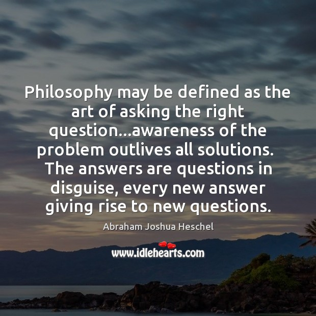 Philosophy may be defined as the art of asking the right question… Abraham Joshua Heschel Picture Quote
