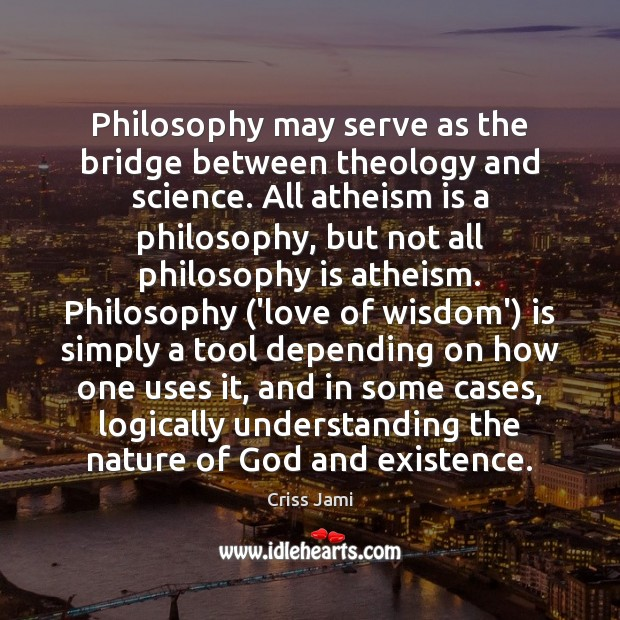 Philosophy may serve as the bridge between theology and science. All atheism Criss Jami Picture Quote